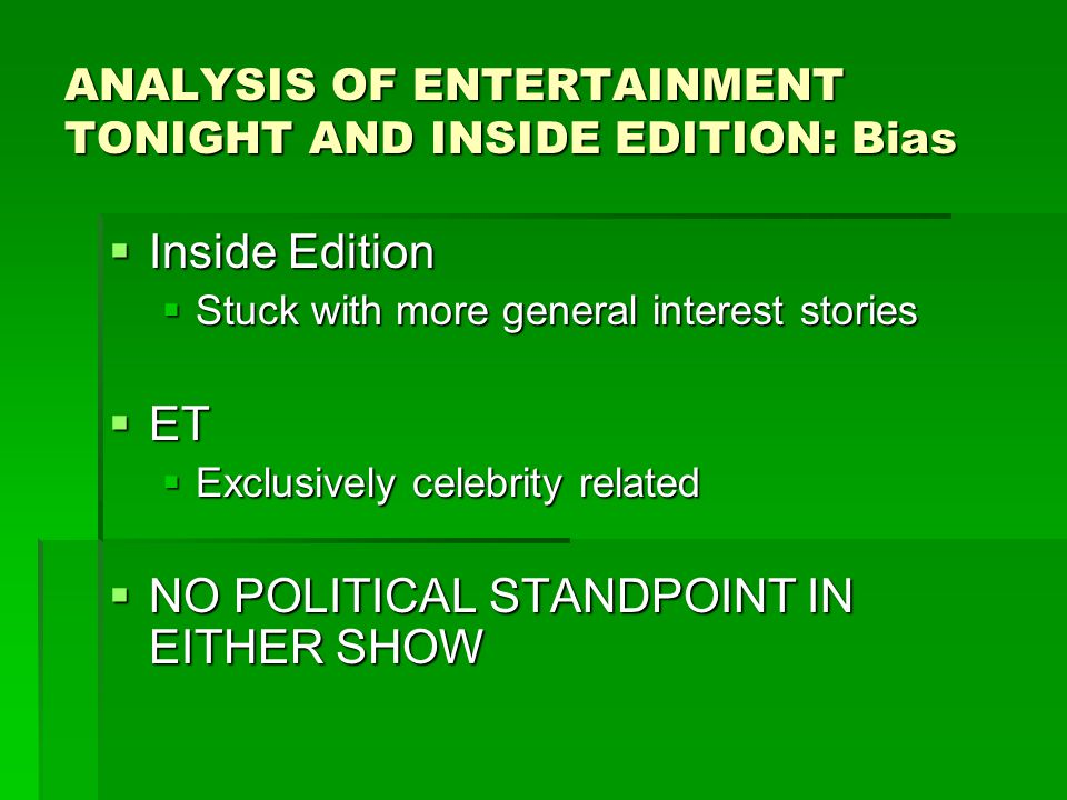 ANALYSIS OF ENTERTAINMENT TONIGHT AND INSIDE EDITION: Bias  Inside Edition  Stuck with more general interest stories  ET  Exclusively celebrity related  NO POLITICAL STANDPOINT IN EITHER SHOW