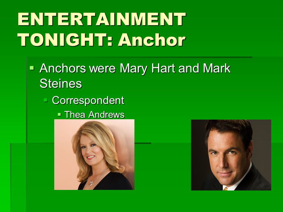 ENTERTAINMENT TONIGHT: Anchor  Anchors were Mary Hart and Mark Steines  Correspondent  Thea Andrews