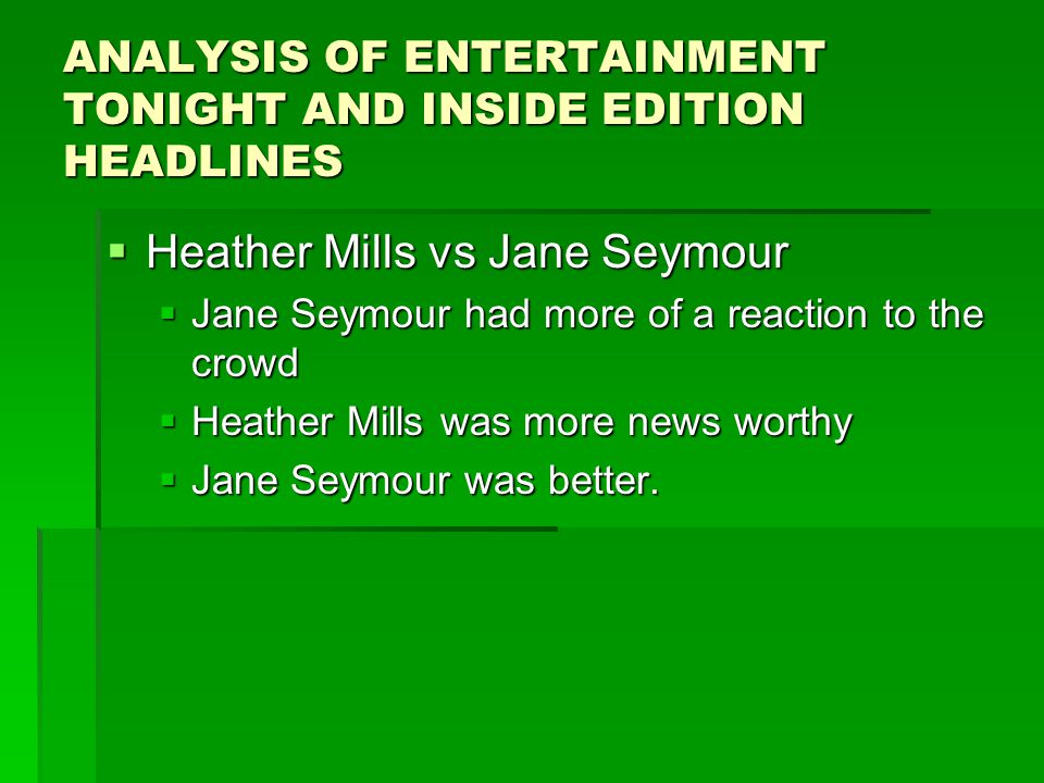 ANALYSIS OF ENTERTAINMENT TONIGHT AND INSIDE EDITION HEADLINES  Heather Mills vs Jane Seymour  Jane Seymour had more of a reaction to the crowd  Heather Mills was more news worthy  Jane Seymour was better.