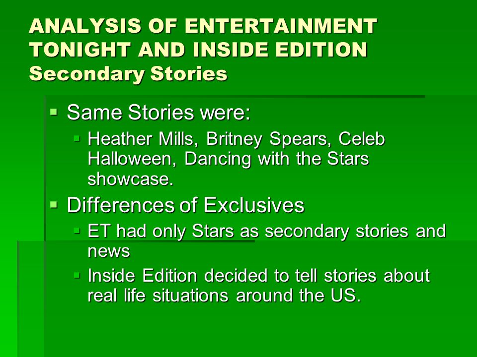 ANALYSIS OF ENTERTAINMENT TONIGHT AND INSIDE EDITION Secondary Stories  Same Stories were:  Heather Mills, Britney Spears, Celeb Halloween, Dancing with the Stars showcase.