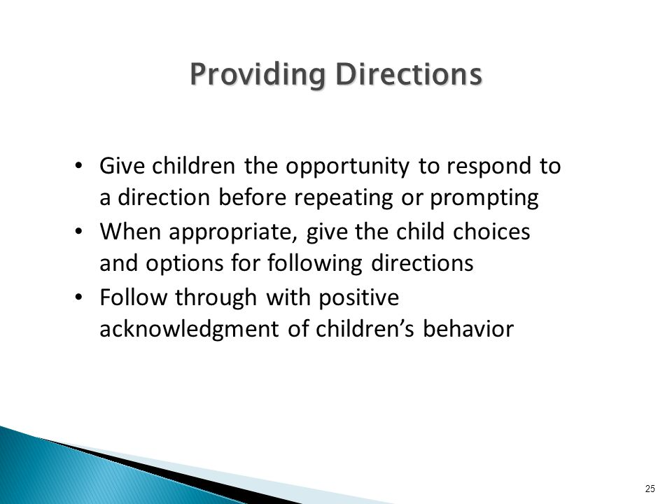 25 Providing Directions Give children the opportunity to respond to a direction before repeating or prompting When appropriate, give the child choices and options for following directions Follow through with positive acknowledgment of children's behavior
