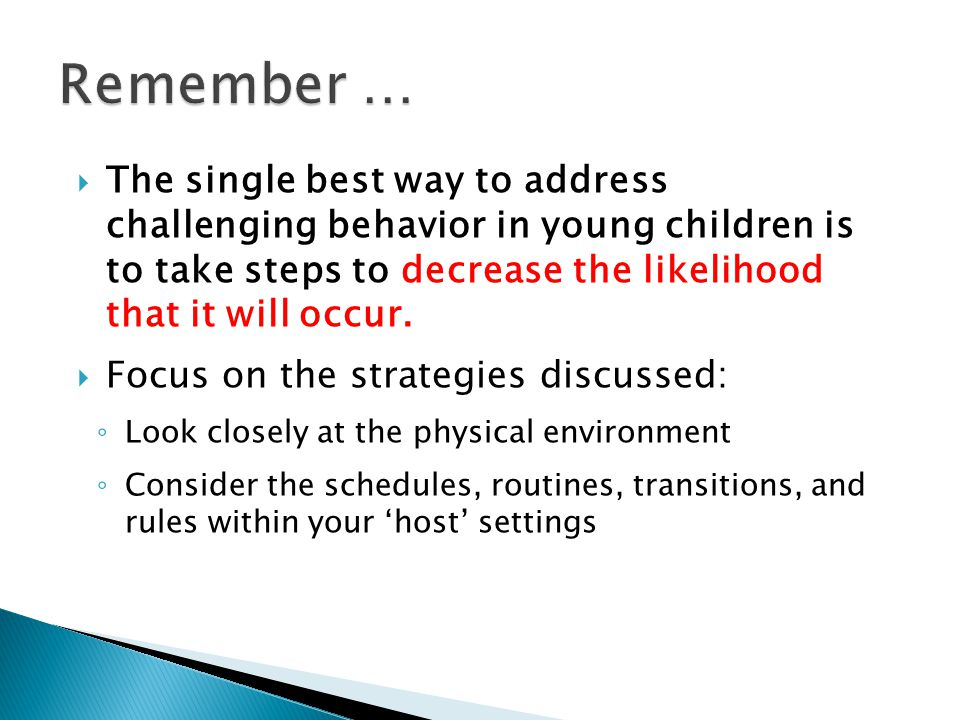  The single best way to address challenging behavior in young children is to take steps to decrease the likelihood that it will occur.