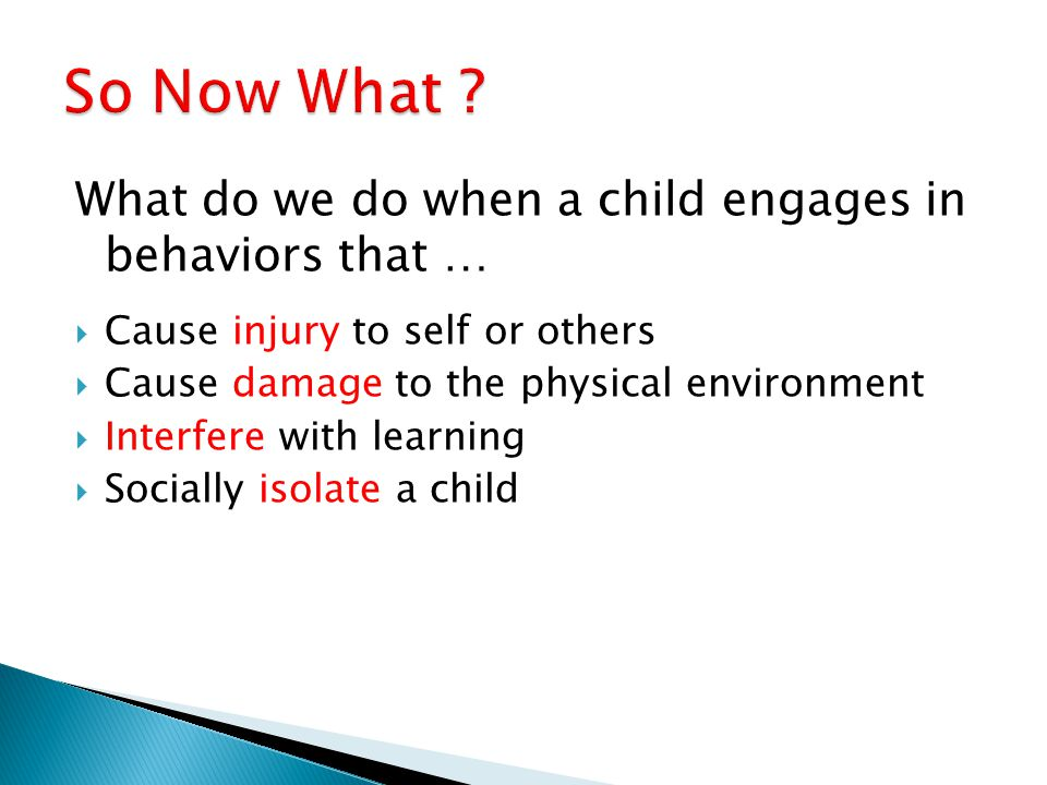 What do we do when a child engages in behaviors that …  Cause injury to self or others  Cause damage to the physical environment  Interfere with learning  Socially isolate a child