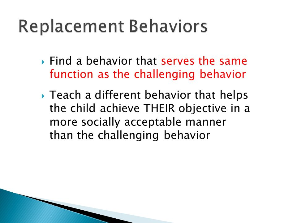  Find a behavior that serves the same function as the challenging behavior  Teach a different behavior that helps the child achieve THEIR objective in a more socially acceptable manner than the challenging behavior