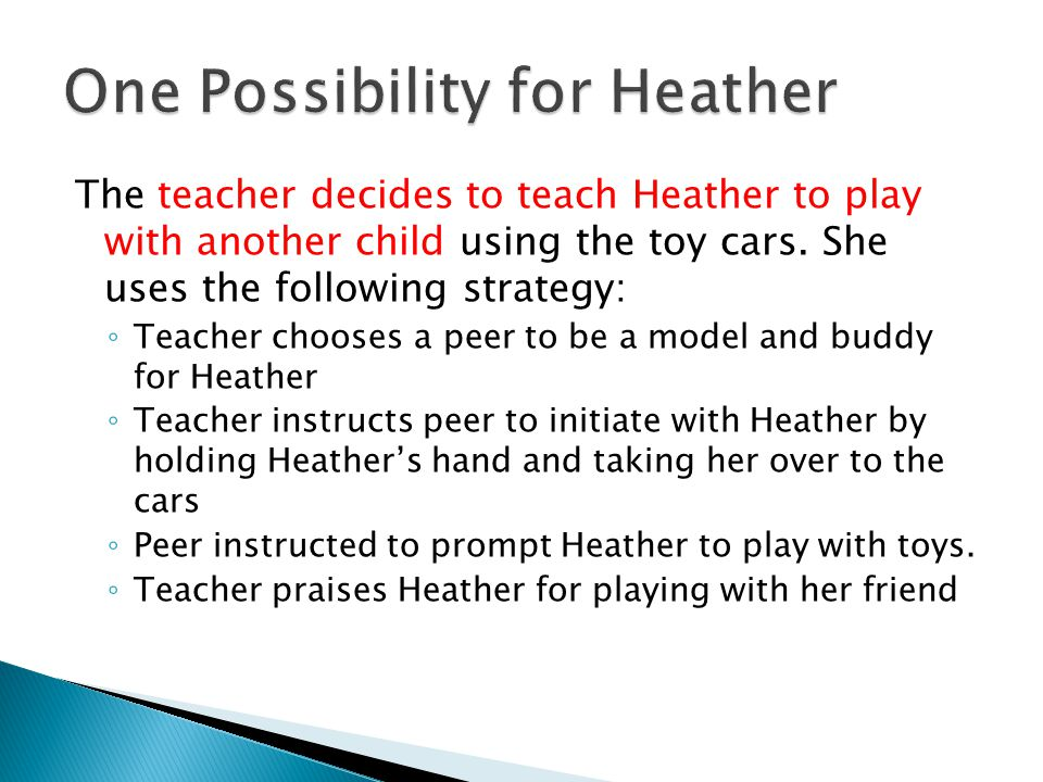 The teacher decides to teach Heather to play with another child using the toy cars.