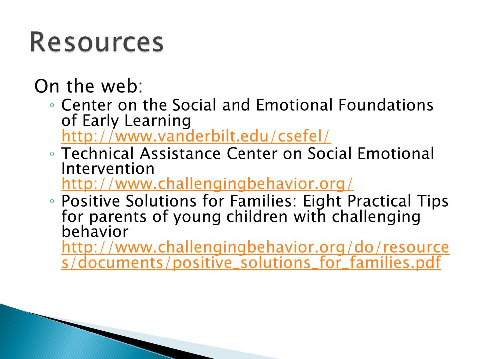 On the web: ◦ Center on the Social and Emotional Foundations of Early Learning http://www.vanderbilt.edu/csefel/ http://www.vanderbilt.edu/csefel/ ◦ Technical Assistance Center on Social Emotional Intervention http://www.challengingbehavior.org/ http://www.challengingbehavior.org/ ◦ Positive Solutions for Families: Eight Practical Tips for parents of young children with challenging behavior http://www.challengingbehavior.org/do/resource s/documents/positive_solutions_for_families.pdf http://www.challengingbehavior.org/do/resource s/documents/positive_solutions_for_families.pdf
