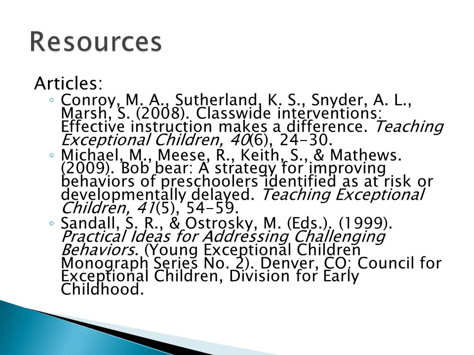 Articles: ◦ Conroy, M. A., Sutherland, K. S., Snyder, A. L., Marsh, S. (2008). Classwide interventions: Effective instruction makes a difference. Teac