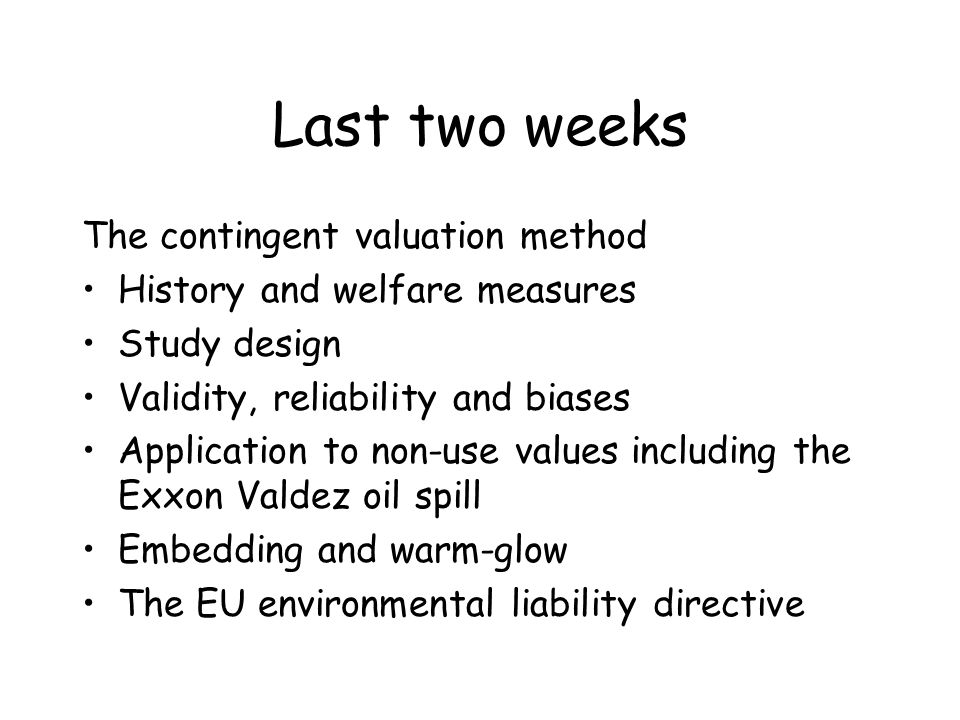 Last two weeks The contingent valuation method History and welfare measures Study design Validity, reliability and biases Application to non-use value