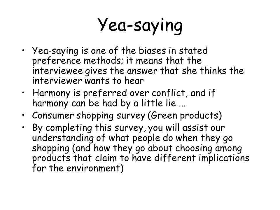 Yea-saying Yea-saying is one of the biases in stated preference methods; it means that the interviewee gives the answer that she thinks the interviewe