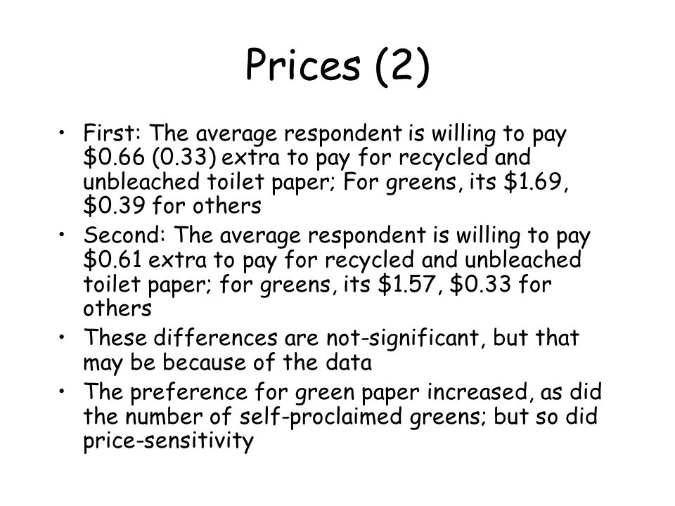 Prices (2) First: The average respondent is willing to pay $0.66 (0.33) extra to pay for recycled and unbleached toilet paper; For greens, its $1.69,