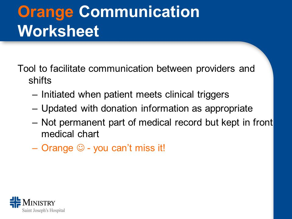 Orange Communication Worksheet Tool to facilitate communication between providers and shifts –Initiated when patient meets clinical triggers –Updated with donation information as appropriate –Not permanent part of medical record but kept in front medical chart –Orange - you can't miss it!