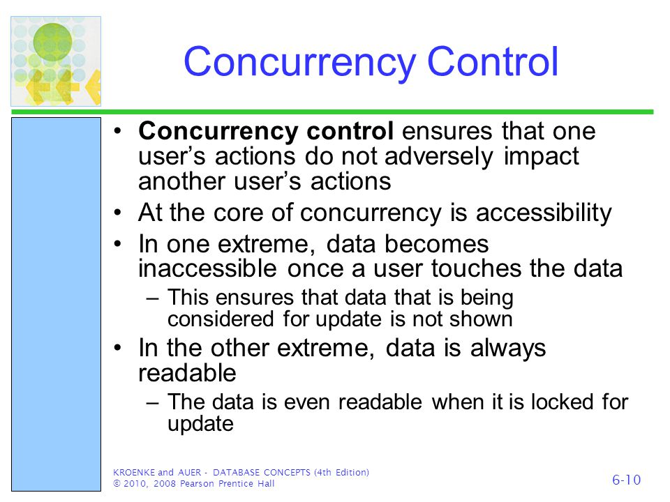 Concurrency Control Concurrency control ensures that one user's actions do not adversely impact another user's actions At the core of concurrency is a