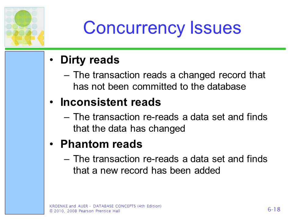 Concurrency Issues Dirty reads –The transaction reads a changed record that has not been committed to the database Inconsistent reads –The transaction
