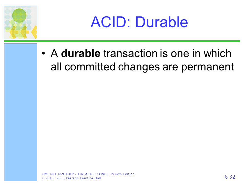 ACID: Durable A durable transaction is one in which all committed changes are permanent KROENKE and AUER - DATABASE CONCEPTS (4th Edition) © 2010, 200