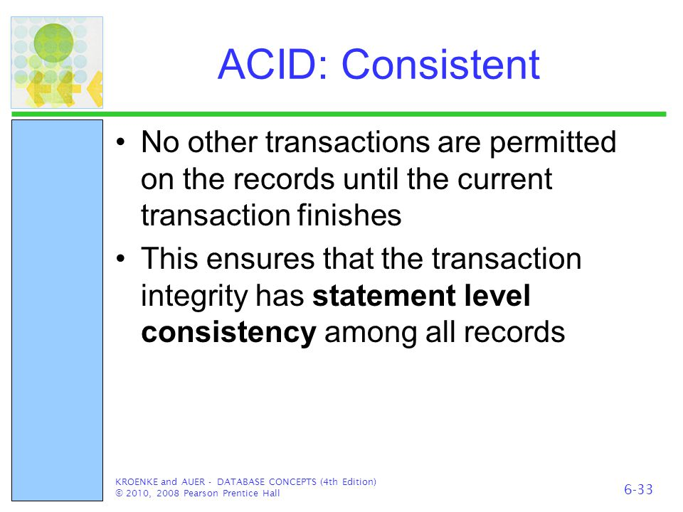 ACID: Consistent No other transactions are permitted on the records until the current transaction finishes This ensures that the transaction integrity