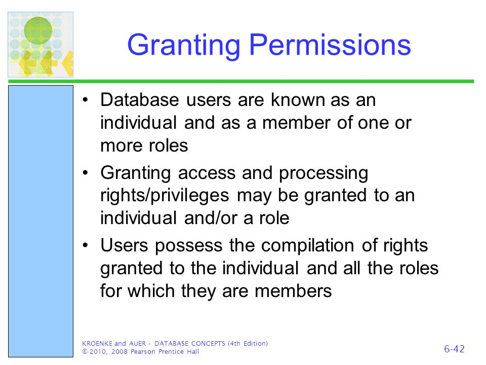 Granting Permissions Database users are known as an individual and as a member of one or more roles Granting access and processing rights/privileges m