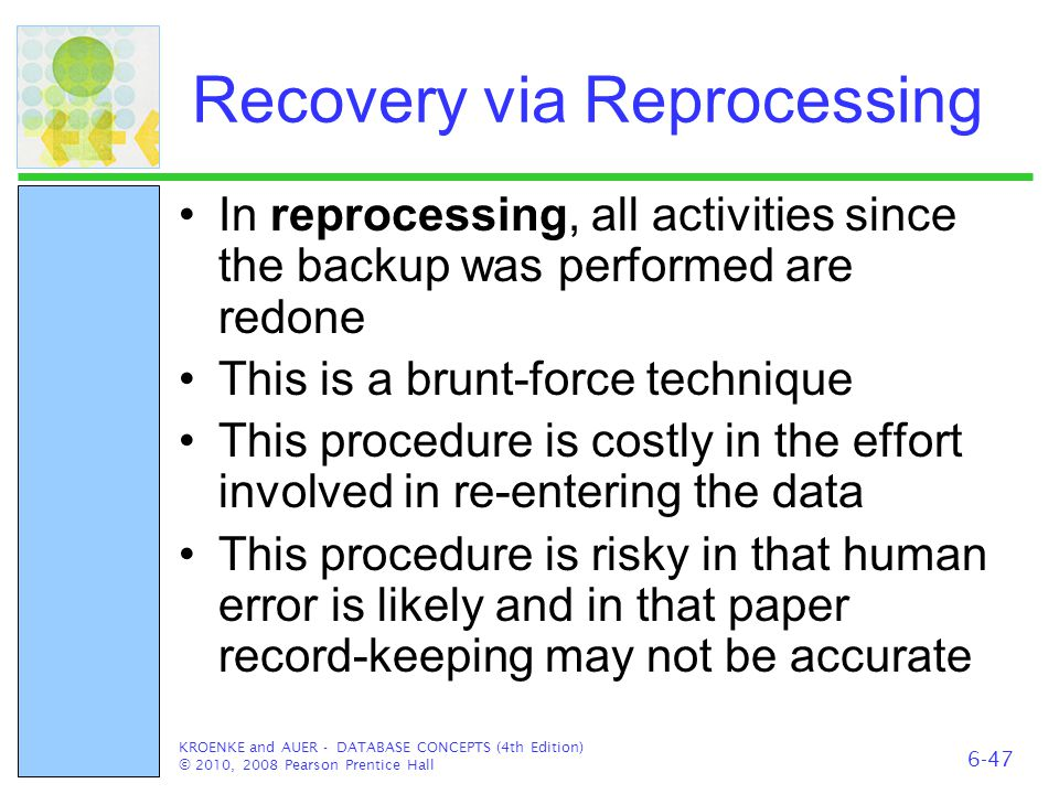Recovery via Reprocessing In reprocessing, all activities since the backup was performed are redone This is a brunt-force technique This procedure is
