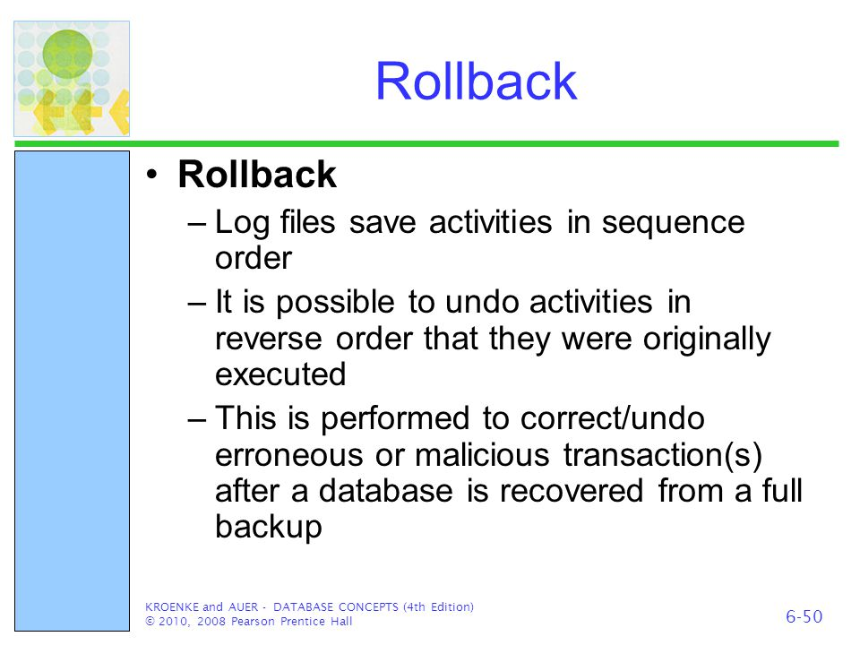 Rollback –Log files save activities in sequence order –It is possible to undo activities in reverse order that they were originally executed –This is