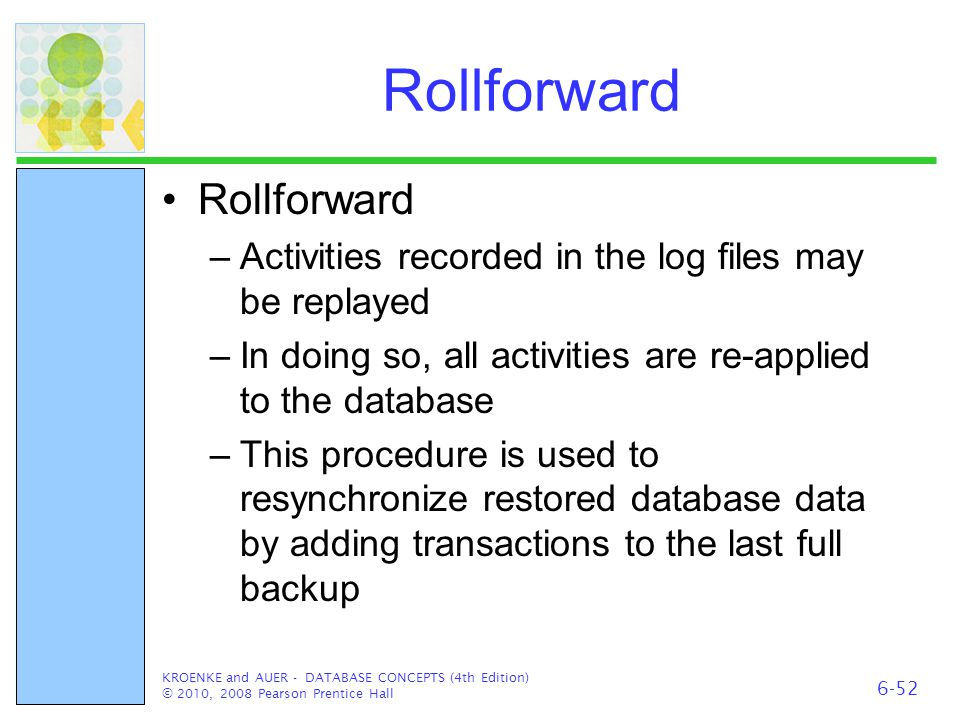Rollforward –Activities recorded in the log files may be replayed –In doing so, all activities are re-applied to the database –This procedure is used