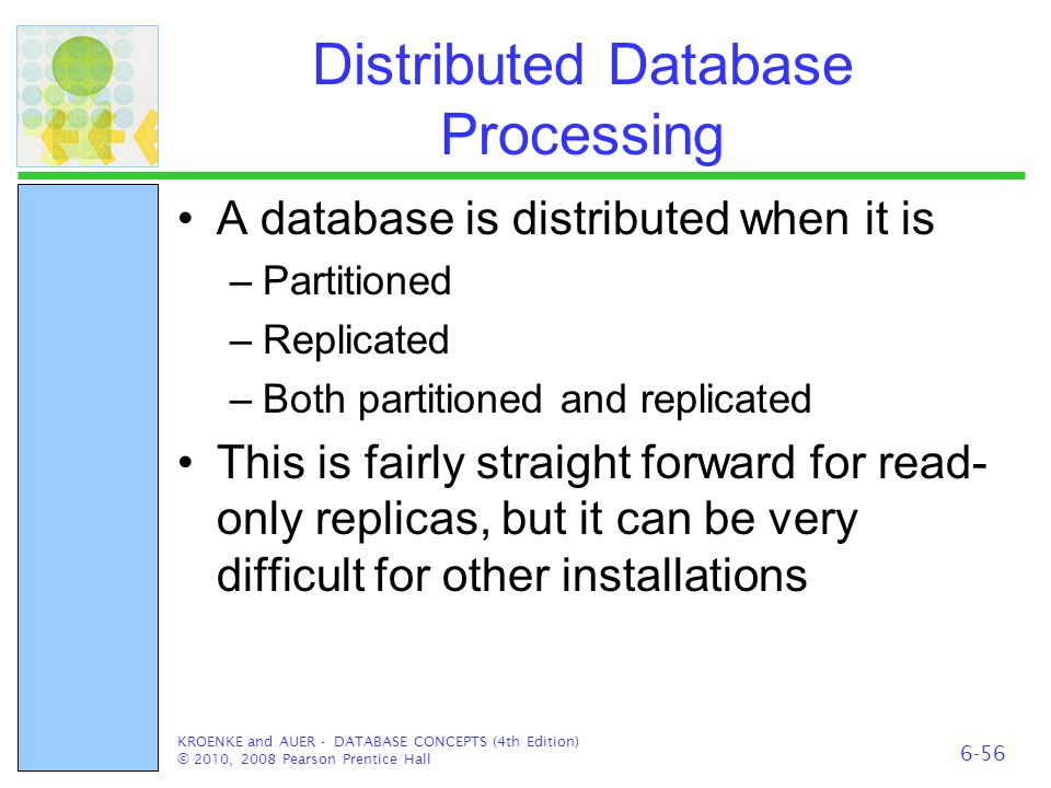 Distributed Database Processing A database is distributed when it is –Partitioned –Replicated –Both partitioned and replicated This is fairly straight