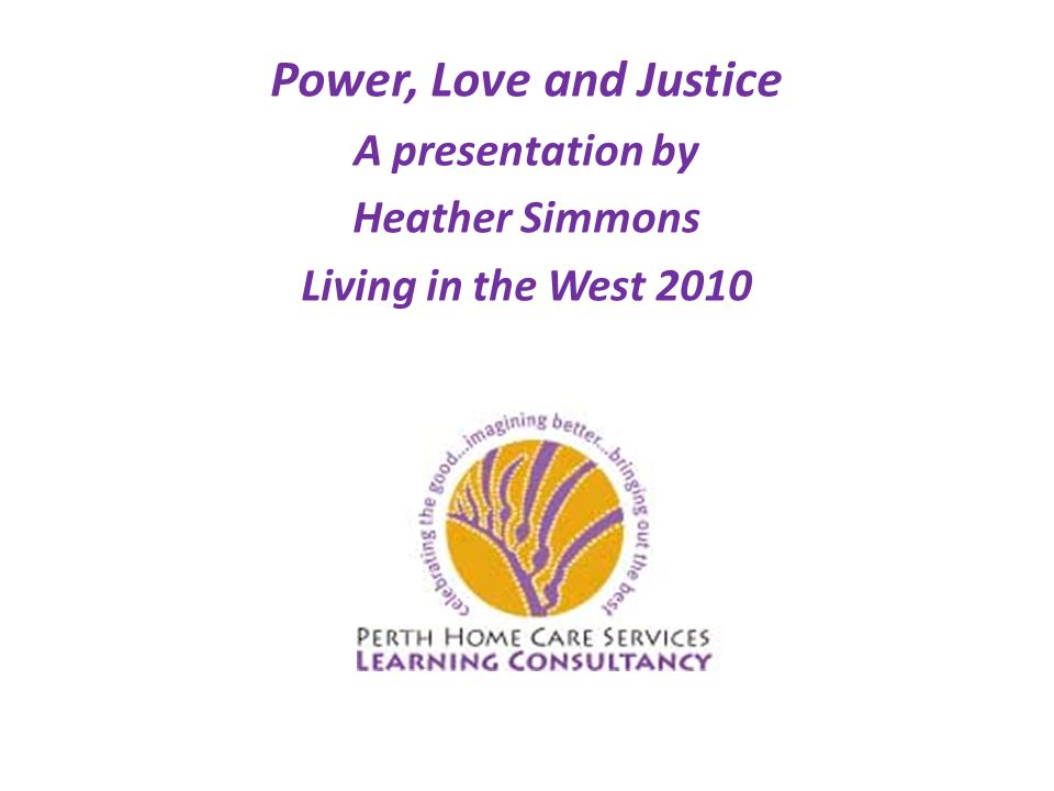 Power, Love and Justice A presentation by Heather Simmons Living in the West 2010
