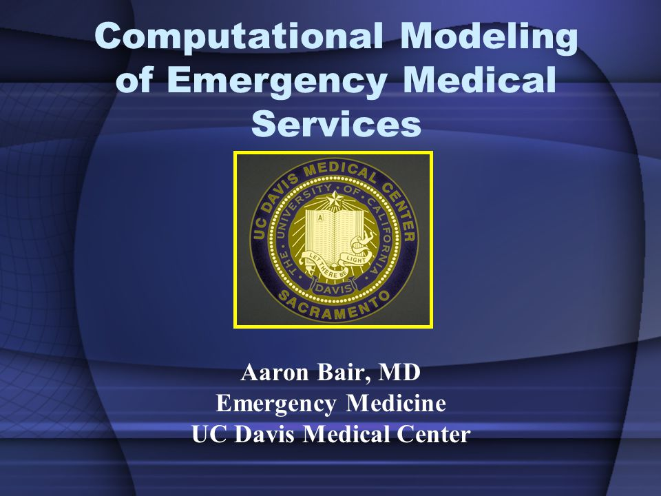 Computational Modeling of Emergency Medical Services Aaron Bair, MD Emergency Medicine UC Davis Medical Center