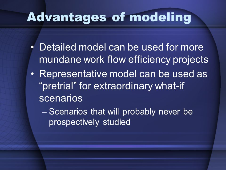 Advantages of modeling Detailed model can be used for more mundane work flow efficiency projects Representative model can be used as pretrial for extraordinary what-if scenarios –Scenarios that will probably never be prospectively studied