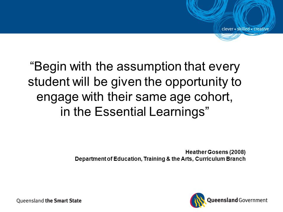 Begin with the assumption that every student will be given the opportunity to engage with their same age cohort, in the Essential Learnings Heather Gosens (2008) Department of Education, Training & the Arts, Curriculum Branch