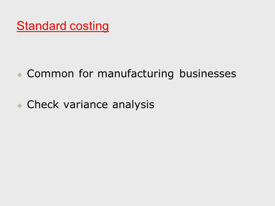 Standard costing   Common for manufacturing businesses   Check variance analysis