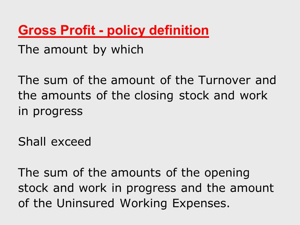 Gross Profit - policy definition The amount by which The sum of the amount of the Turnover and the amounts of the closing stock and work in progress Shall exceed The sum of the amounts of the opening stock and work in progress and the amount of the Uninsured Working Expenses.