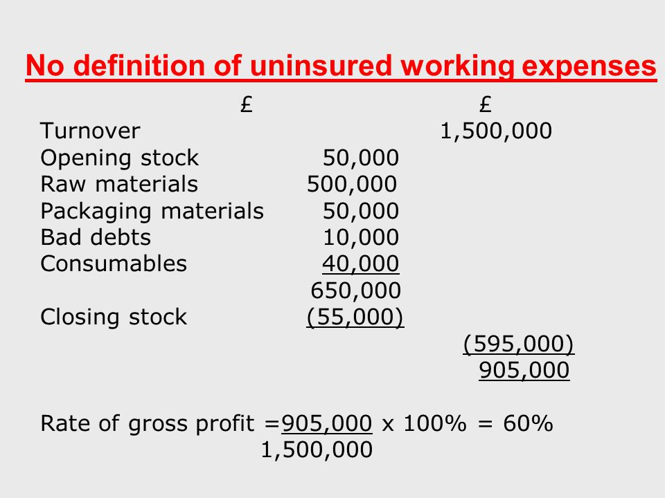 No definition of uninsured working expenses £ Turnover1,500,000 Opening stock 50,000 Raw materials500,000 Packaging materials 50,000 Bad debts 10,000 Consumables 40,000 650,000 Closing stock(55,000) (595,000) 905,000 Rate of gross profit =905,000 x 100% = 60% 1,500,000