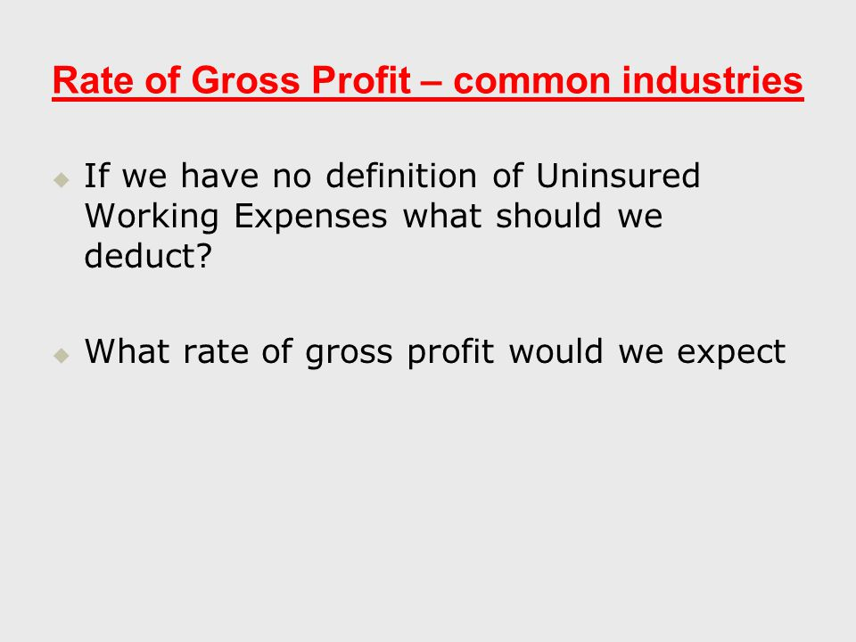 Rate of Gross Profit – common industries   If we have no definition of Uninsured Working Expenses what should we deduct.