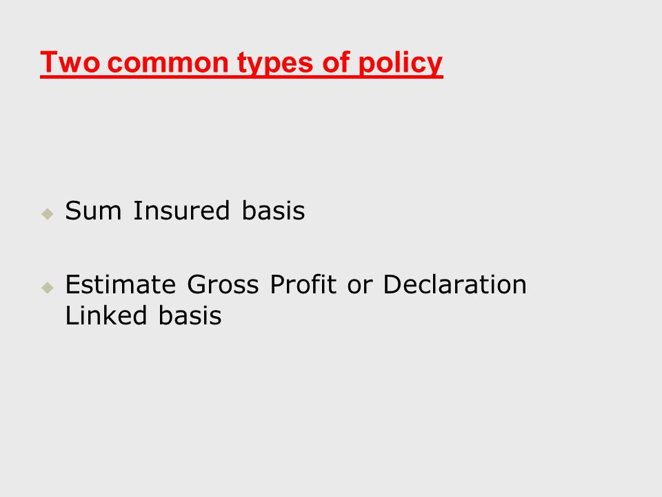 Two common types of policy   Sum Insured basis   Estimate Gross Profit or Declaration Linked basis