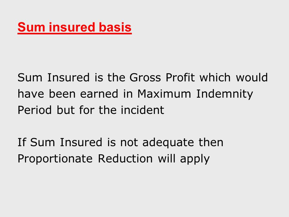 Sum insured basis Sum Insured is the Gross Profit which would have been earned in Maximum Indemnity Period but for the incident If Sum Insured is not adequate then Proportionate Reduction will apply