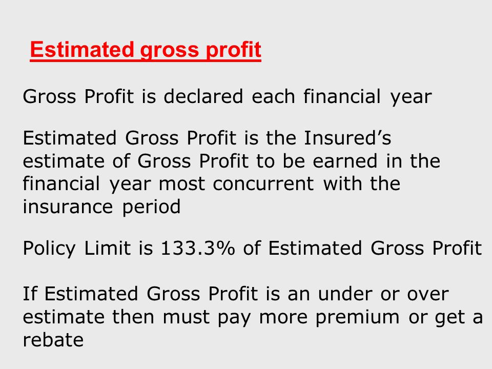 Estimated gross profit Gross Profit is declared each financial year Estimated Gross Profit is the Insured's estimate of Gross Profit to be earned in the financial year most concurrent with the insurance period Policy Limit is 133.3% of Estimated Gross Profit If Estimated Gross Profit is an under or over estimate then must pay more premium or get a rebate