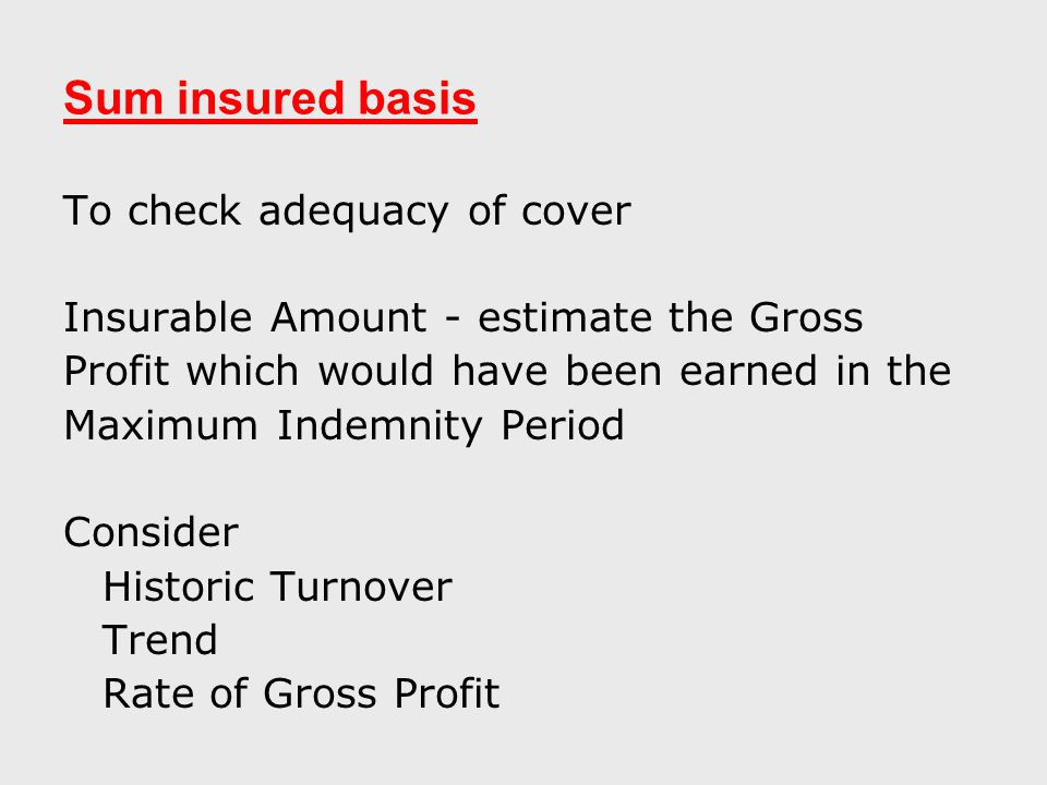 Sum insured basis To check adequacy of cover Insurable Amount - estimate the Gross Profit which would have been earned in the Maximum Indemnity Period Consider Historic Turnover Trend Rate of Gross Profit