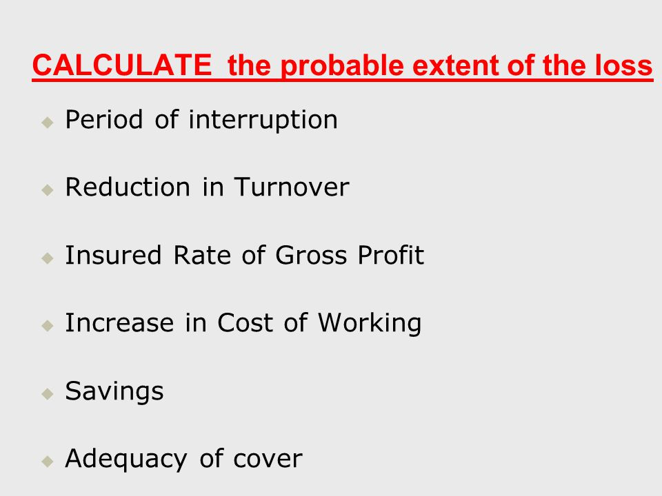 CALCULATE the probable extent of the loss   Period of interruption   Reduction in Turnover   Insured Rate of Gross Profit   Increase in Cost of Working   Savings   Adequacy of cover
