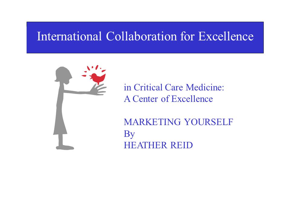 I International Collaboration for Excellence in Critical Care Medicine: A Center of Excellence MARKETING YOURSELF By HEATHER REID in Critical Care Medicine: A Center of Excellence MARKETING YOURSELF By HEATHER REID