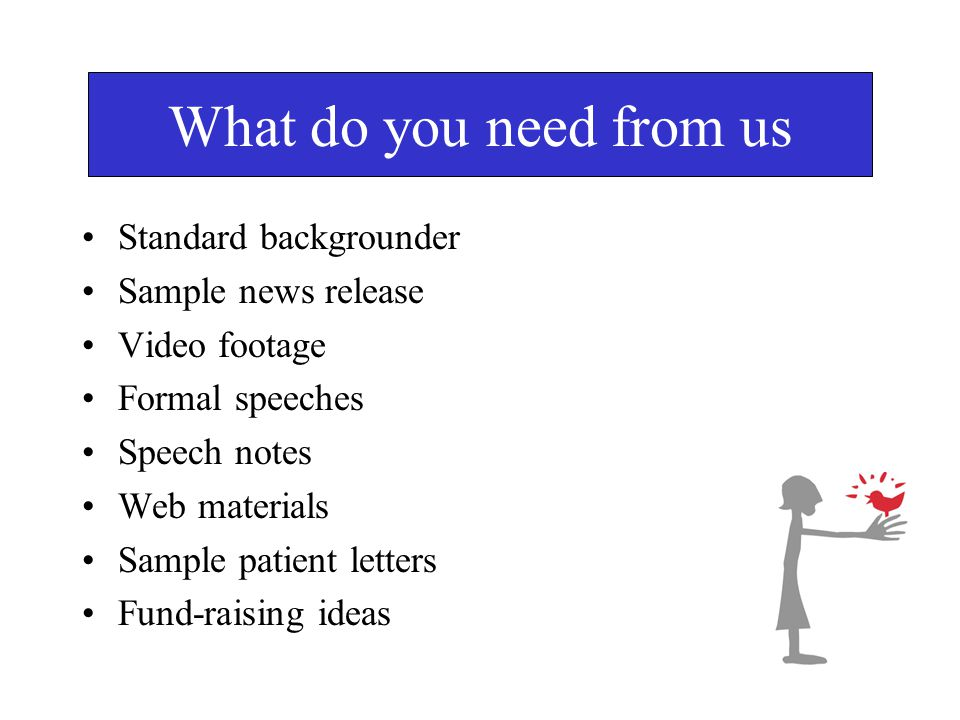 What do you need from us Standard backgrounder Sample news release Video footage Formal speeches Speech notes Web materials Sample patient letters Fund-raising ideas