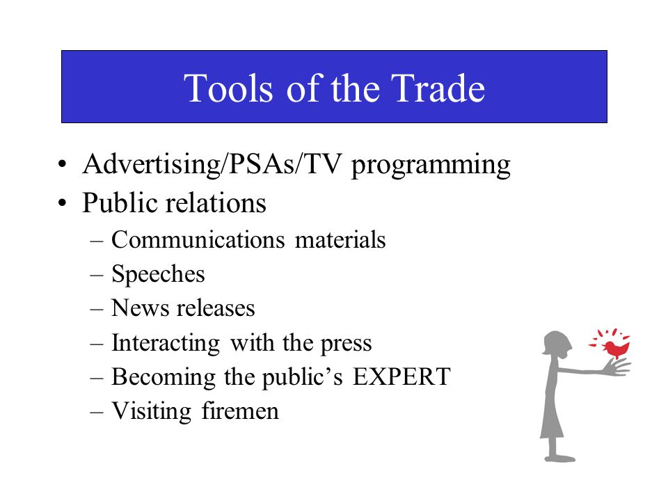 Tools of the Trade Advertising/PSAs/TV programming Public relations –Communications materials –Speeches –News releases –Interacting with the press –Becoming the public's EXPERT –Visiting firemen