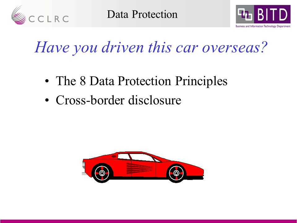 Data Protection The 8 Data Protection Principles Cross-border disclosure Have you driven this car overseas