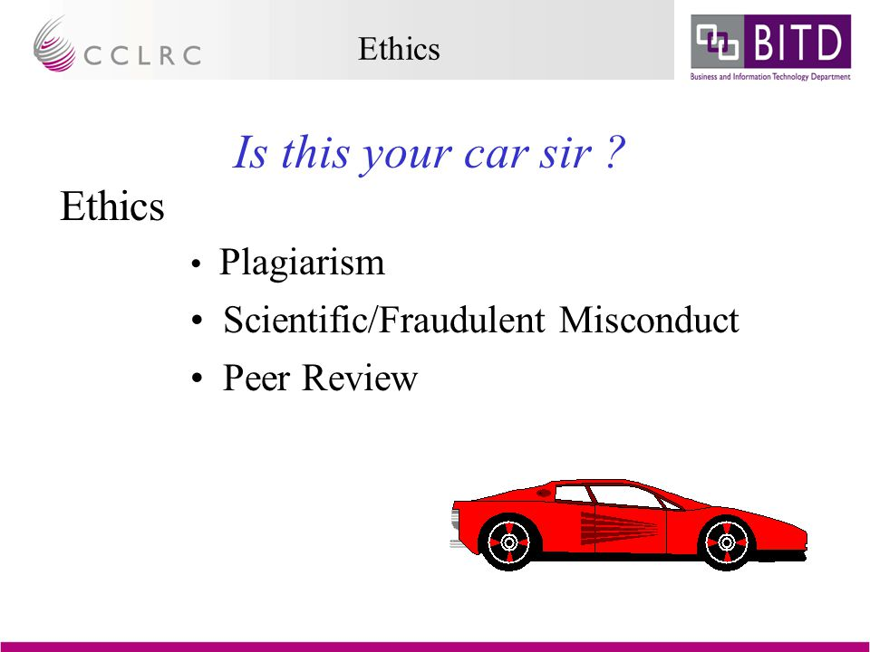 Ethics Is this your car sir Ethics Plagiarism Scientific/Fraudulent Misconduct Peer Review