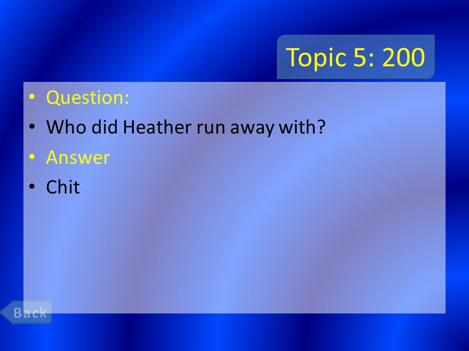 Topic 5: 200 Question: Who did Heather run away with Answer Chit