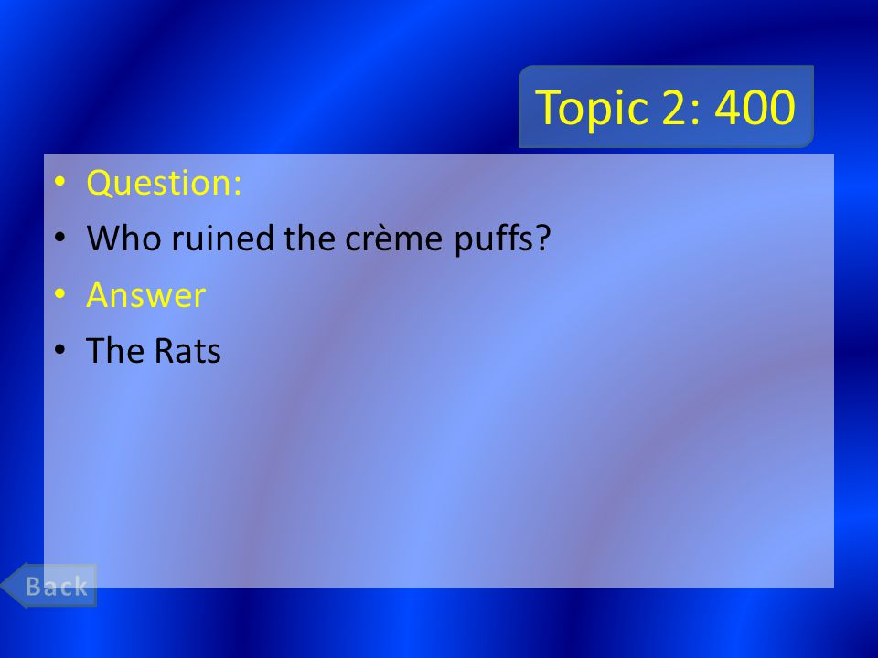 Topic 2: 400 Question: Who ruined the crème puffs Answer The Rats