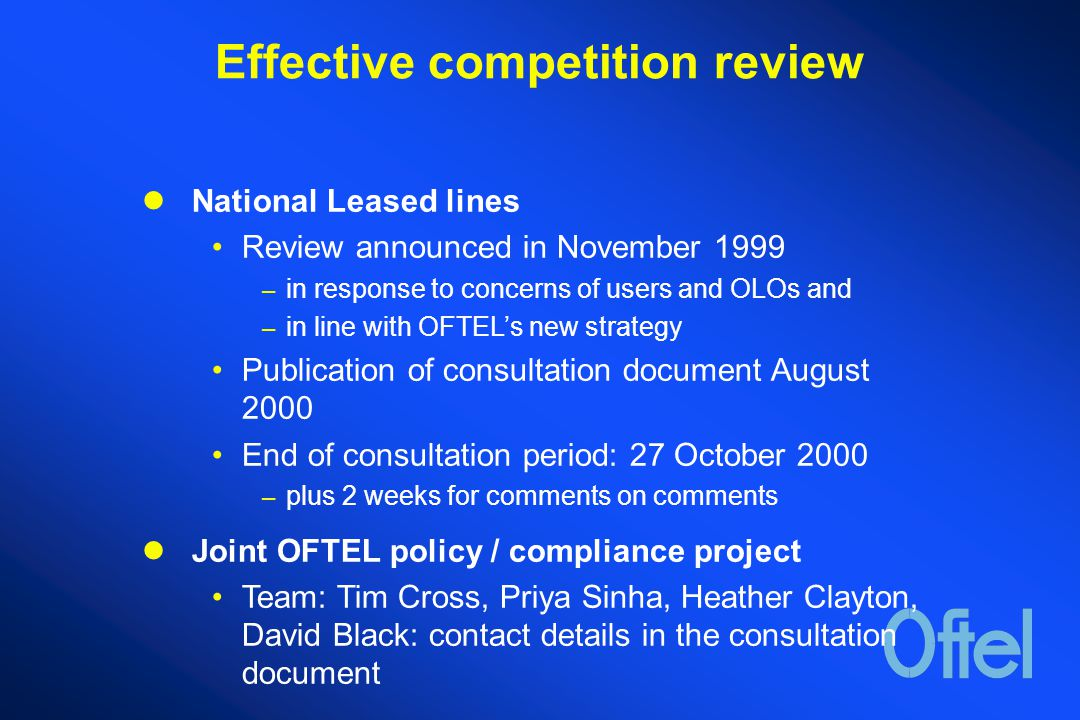 Effective competition review National Leased lines Review announced in November 1999 – in response to concerns of users and OLOs and – in line with OFTEL's new strategy Publication of consultation document August 2000 End of consultation period: 27 October 2000 – plus 2 weeks for comments on comments Joint OFTEL policy / compliance project Team: Tim Cross, Priya Sinha, Heather Clayton, David Black: contact details in the consultation document