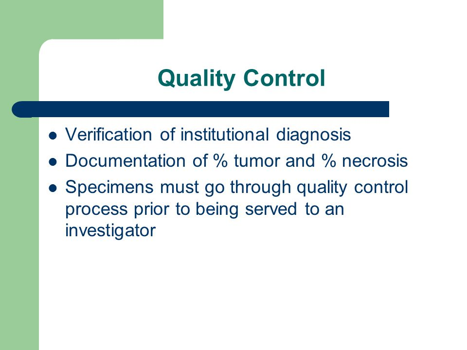 Quality Control Verification of institutional diagnosis Documentation of % tumor and % necrosis Specimens must go through quality control process prior to being served to an investigator
