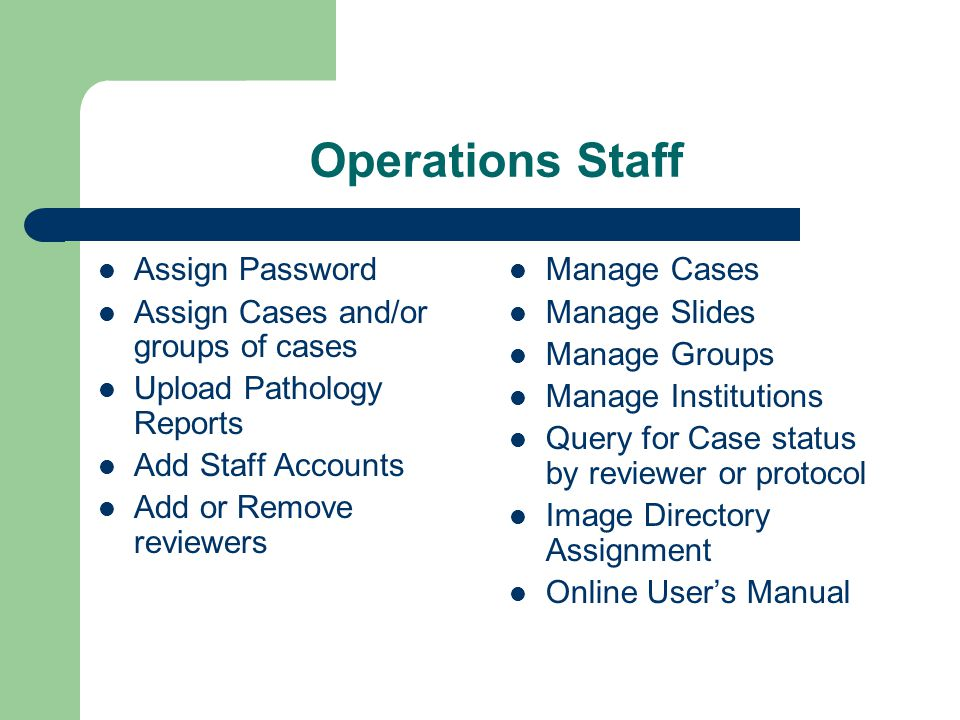 Operations Staff Assign Password Assign Cases and/or groups of cases Upload Pathology Reports Add Staff Accounts Add or Remove reviewers Manage Cases Manage Slides Manage Groups Manage Institutions Query for Case status by reviewer or protocol Image Directory Assignment Online User's Manual