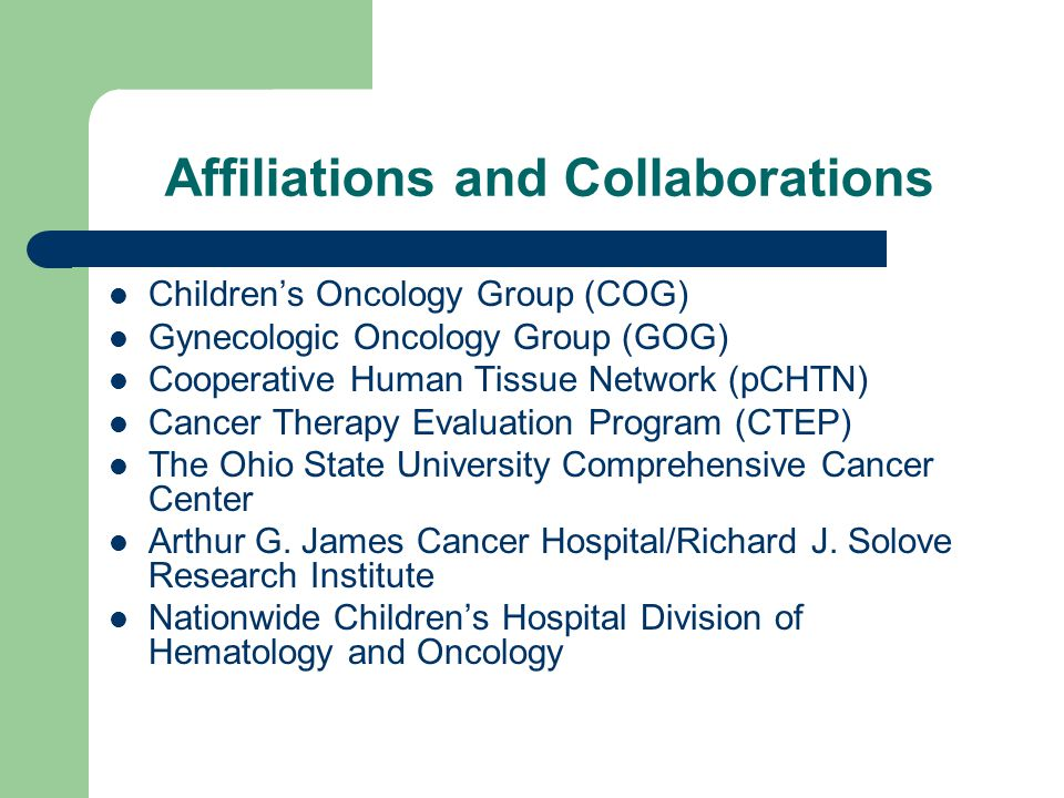Affiliations and Collaborations Children's Oncology Group (COG) Gynecologic Oncology Group (GOG) Cooperative Human Tissue Network (pCHTN) Cancer Therapy Evaluation Program (CTEP) The Ohio State University Comprehensive Cancer Center Arthur G.