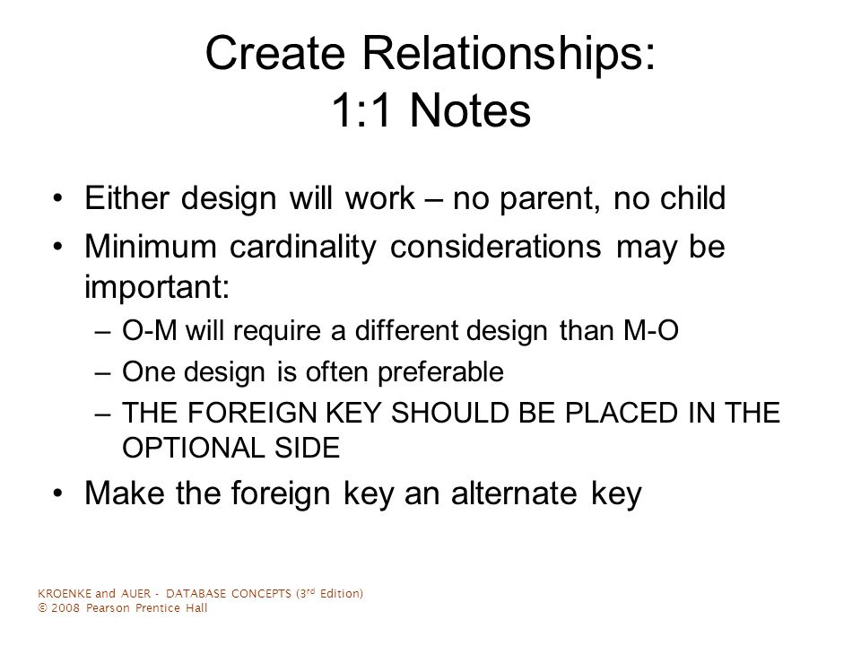 Representing Relationships 1:N Relationships Like a 1:1 relationship, a 1:N relationship is saved by placing the key from one table into another as a foreign key However, in a 1:N the foreign key always goes into the many-side of the relationship –The 1 side is called the parent –The N side is called the child KROENKE and AUER - DATABASE CONCEPTS (3 rd Edition) © 2008 Pearson Prentice Hall