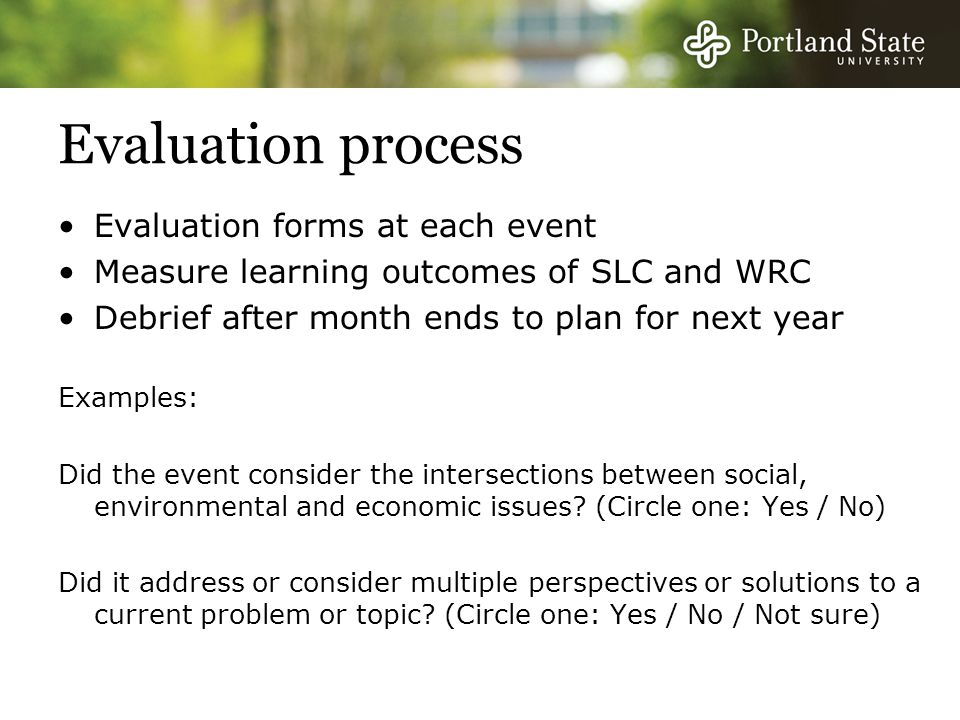 Evaluation process Evaluation forms at each event Measure learning outcomes of SLC and WRC Debrief after month ends to plan for next year Examples: Did the event consider the intersections between social, environmental and economic issues.